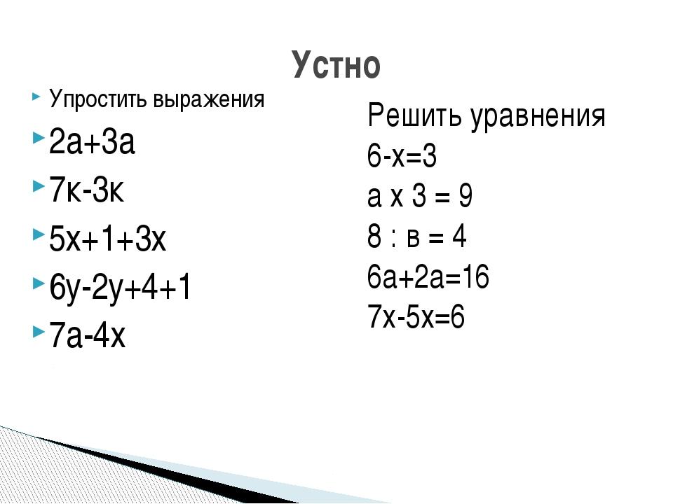 Упростить выражения 2а+3а 7к-3к 5х+1+3х 6у-2у+4+1 7а-4х Устно Решить уравнени...