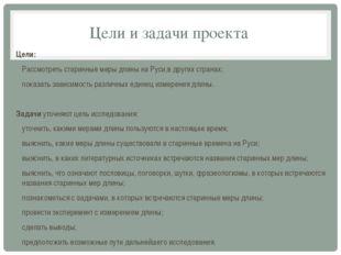 Цели и задачи проекта Цели: Рассмотреть старинные меры длины на Руси,в других
