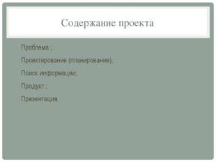 Содержание проекта Проблема ; Проектирование (планирование); Поиск информации