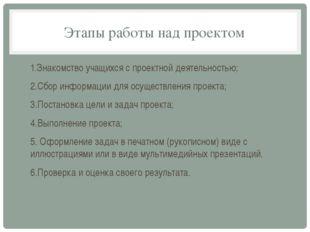 Этапы работы над проектом 1.Знакомство учащихся с проектной деятельностью; 2.