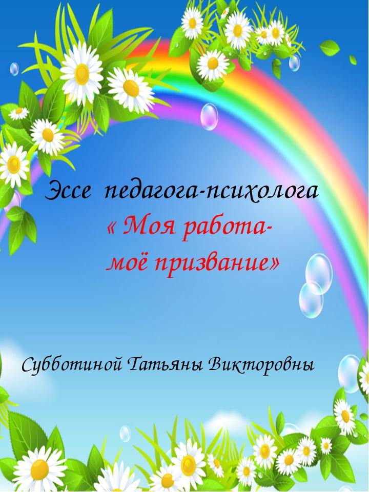 Эссе педагога-психолога « Моя работа- моё призвание» Субботиной Татьяны Викто...
