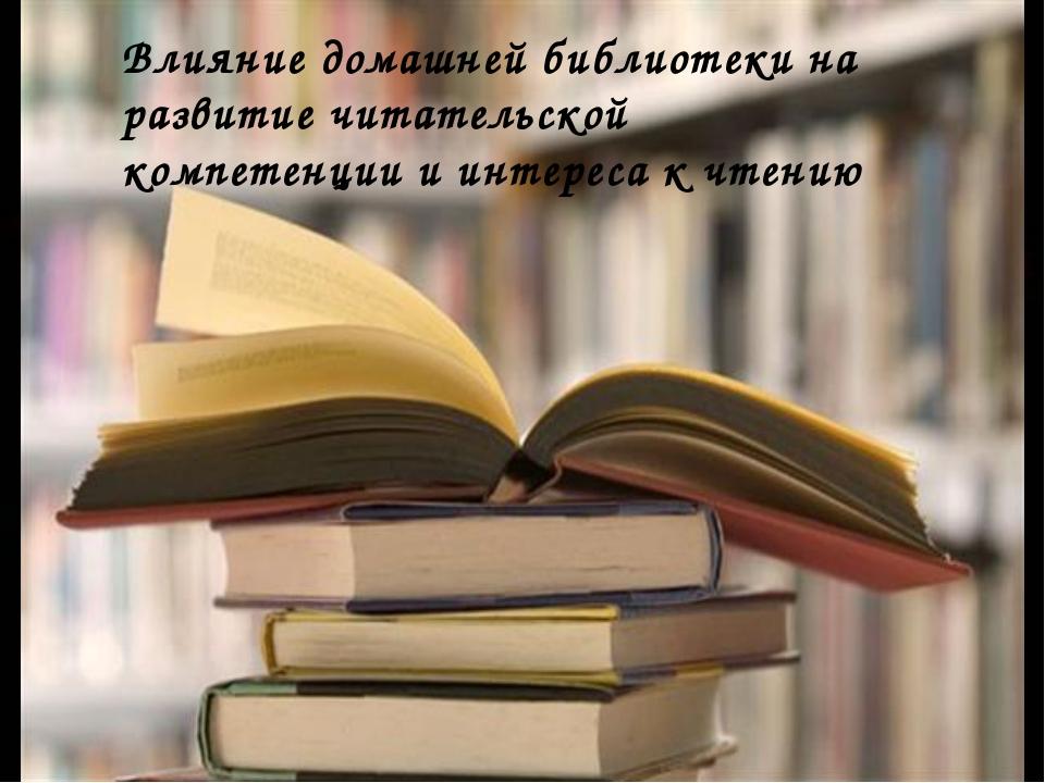 Влияние домашней библиотеки на развитие читательской компетенции и интереса...