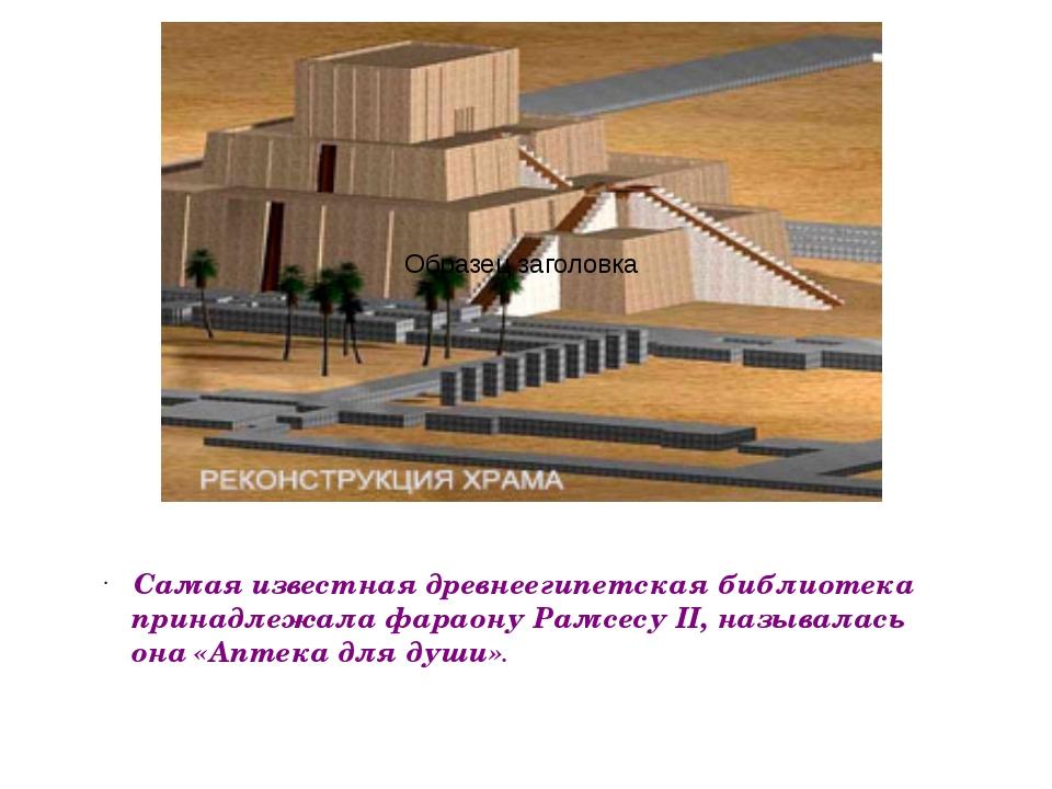 Самая известная древнеегипетская библиотека принадлежала фараону Рамсесу II,...