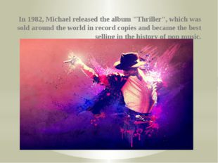 "In 1982, Michael released the album ""Thriller"", which was sold around the wo"