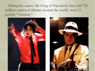 During his career, the King of Pop-music has sold 750 million copies of albu