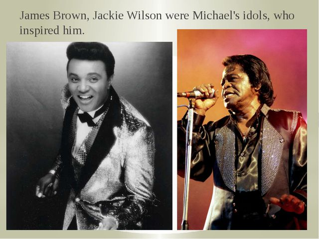 James Brown, Jackie Wilson were Michael's idols, who inspired him.