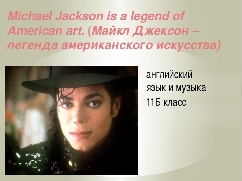 английский язык и музыка 11Б класс Michael Jackson is a legend of American ar...