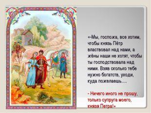 «-Мы, госпожа, все хотим, чтобы князь Пётр властвовал над нами, а жёны наши н