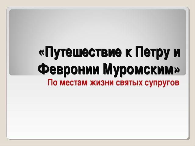 «Путешествие к Петру и Февронии Муромским» По местам жизни святых супругов