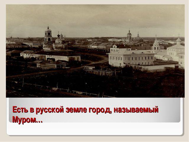 Есть в русской земле город, называемый Муром…