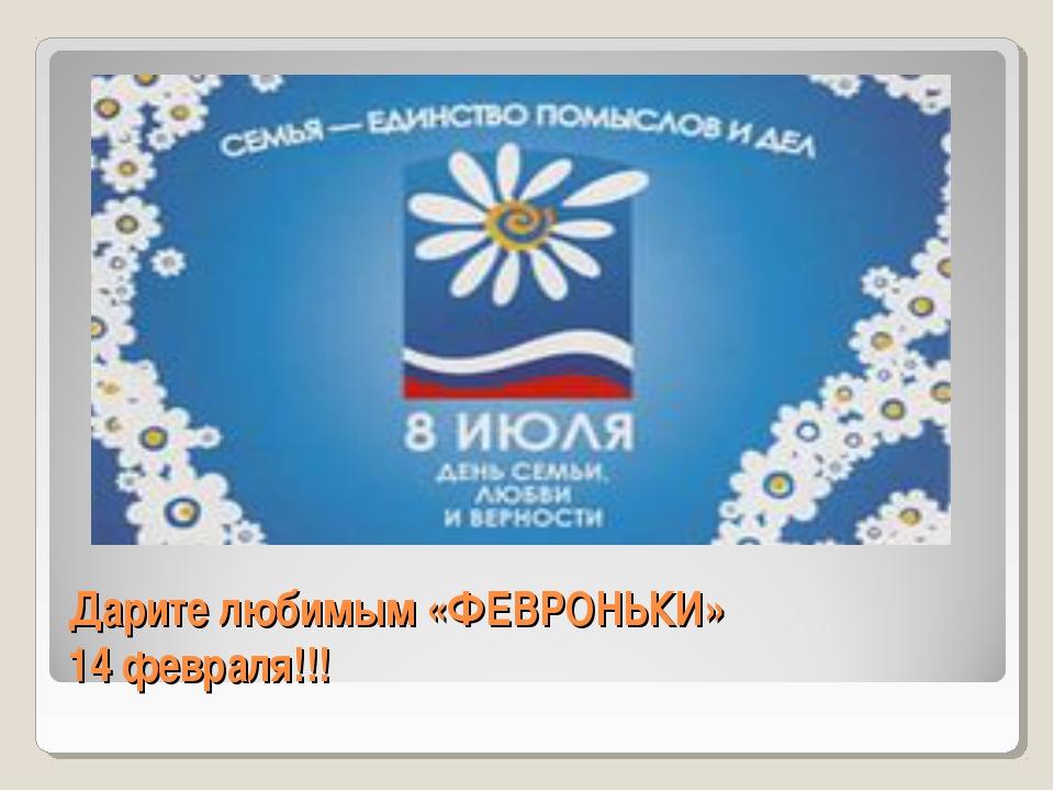 Дарите любимым «ФЕВРОНЬКИ» 14 февраля!!!