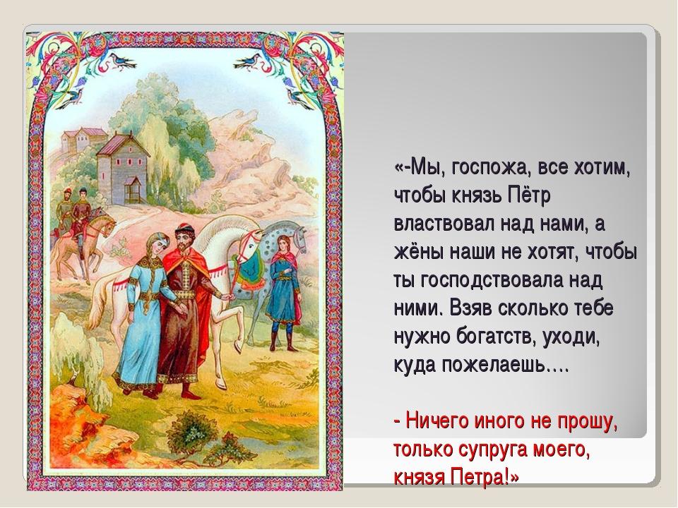 «-Мы, госпожа, все хотим, чтобы князь Пётр властвовал над нами, а жёны наши н...