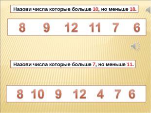 Назови числа которые больше 10, но меньше 18. Назови числа которые больше 7,