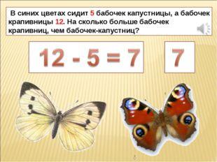 В синих цветах сидит 5 бабочек капустницы, а бабочек крапивницы 12. На сколь