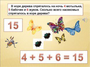 В коре дерева спряталось на ночь 4 мотылька, 5 бабочек и 6 жуков. Сколько вс