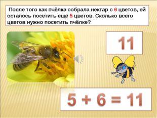 После того как пчёлка собрала нектар с 6 цветов, ей осталось посетить ещё 5