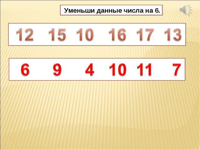 Уменьши данные числа на 6.