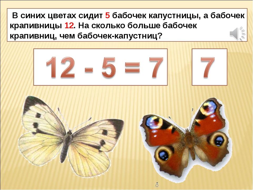 В синих цветах сидит 5 бабочек капустницы, а бабочек крапивницы 12. На сколь...
