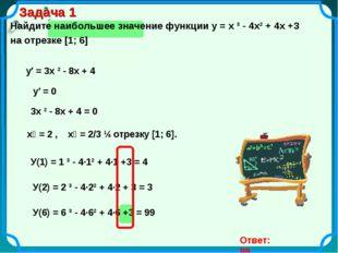 Задача 1 Найдите наибольшее значение функции у = х ³ - 4х² + 4х +3 на отрезке