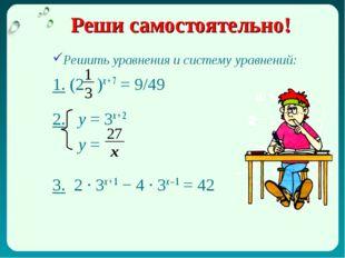Реши самостоятельно! Решить уравнения и систему уравнений: 1. (2 )х + 7 = 9/4