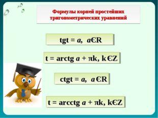 Формулы корней простейших тригонометрических уравнений tgt = а, аЄR t = arctg