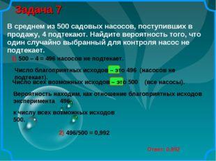 Задача 7 Ответ: 0,992 1) 500 – 4 = 496 насосов не подтекает. Число благоприят