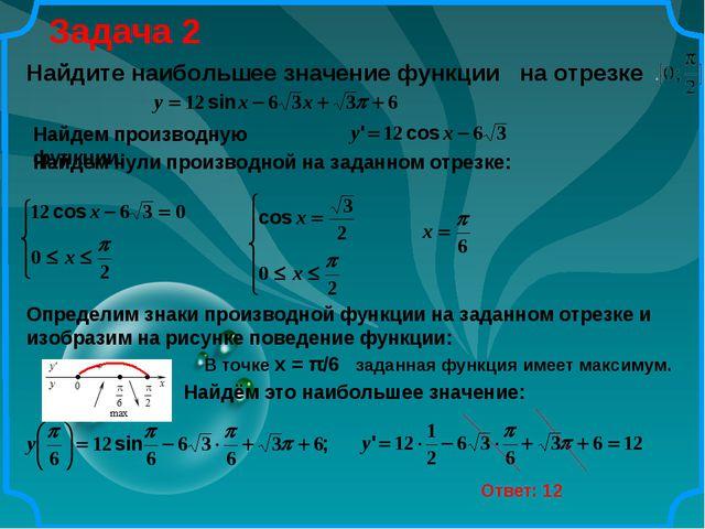 Задача 2 Ответ: 12 Найдите наибольшее значение функции на отрезке Найдем нули...