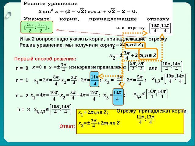 Итак 2 вопрос: надо указать корни, принадлежащие отрезку Решив уравнение, мы...