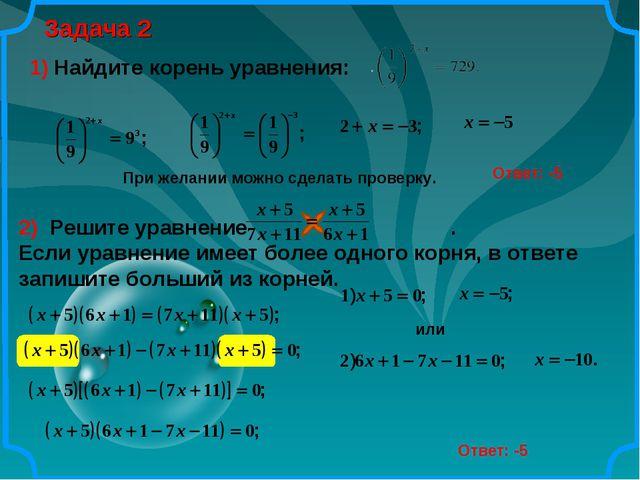 Задача 2 Ответ: -5 1) Найдите корень уравнения: При желании можно сделать про...