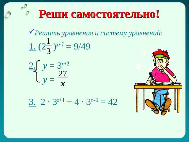 Реши самостоятельно! Решить уравнения и систему уравнений: 1. (2 )х + 7 = 9/4...