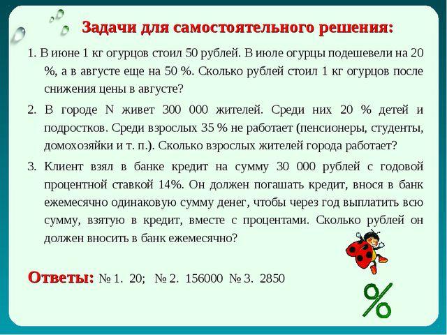 Задачи для самостоятельного решения: 1. В июне 1 кг огурцов стоил 50 рублей....