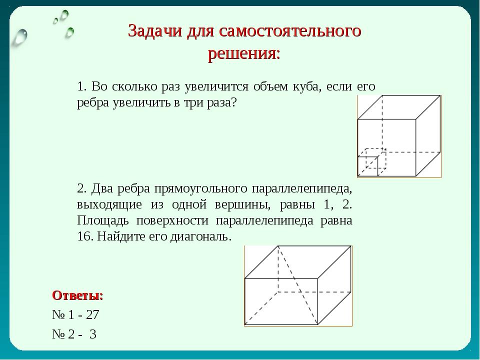 Задачи для самостоятельного решения: 1. Во сколько раз увеличится объем куба,...