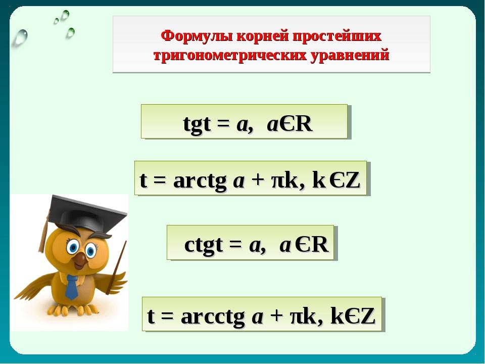 Формулы корней простейших тригонометрических уравнений tgt = а, аЄR t = arctg...