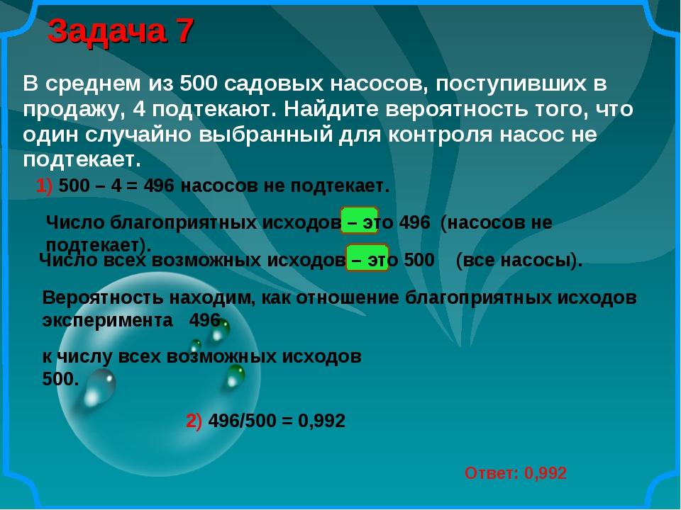 Задача 7 Ответ: 0,992 1) 500 – 4 = 496 насосов не подтекает. Число благоприят...