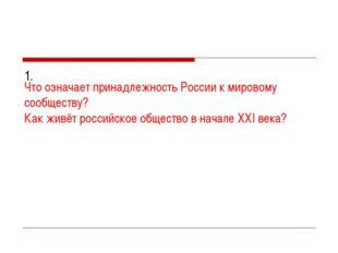 1. Что означает принадлежность России к мировому сообществу? Как живёт росси