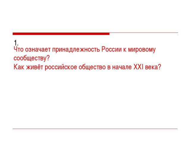 1. Что означает принадлежность России к мировому сообществу? Как живёт росси...