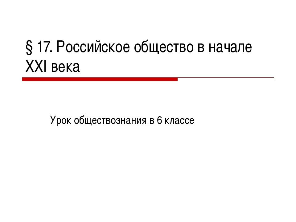 § 17. Российское общество в начале XXI века Урок обществознания в 6 классе