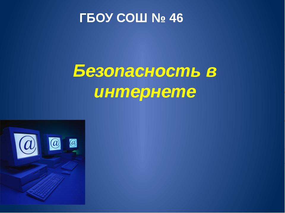 Безопасность в интернете ГБОУ СОШ № 46