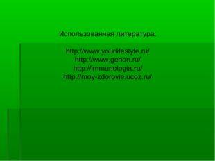 Использованная литература: http://www.yourlifestyle.ru/ http://www.genon.ru/