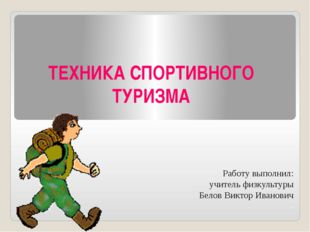ТЕХНИКА СПОРТИВНОГО ТУРИЗМА Работу выполнил: учитель физкультуры Белов Виктор