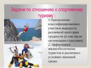 Задачи по отношению к спортивному туризму : 1.Преодоление классифицированных