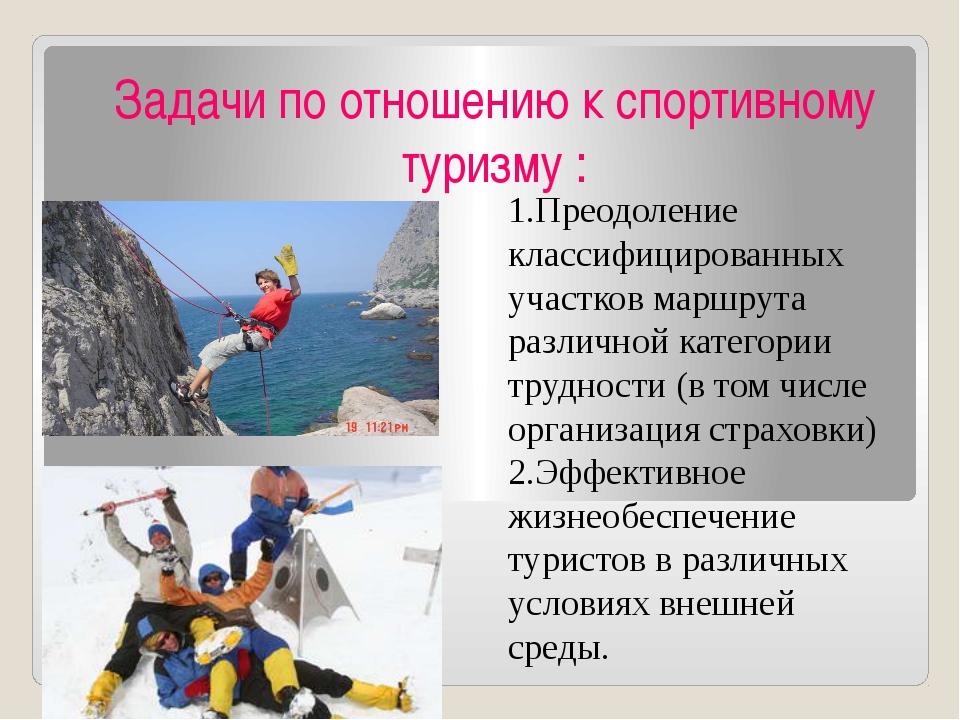 Задачи по отношению к спортивному туризму : 1.Преодоление классифицированных...