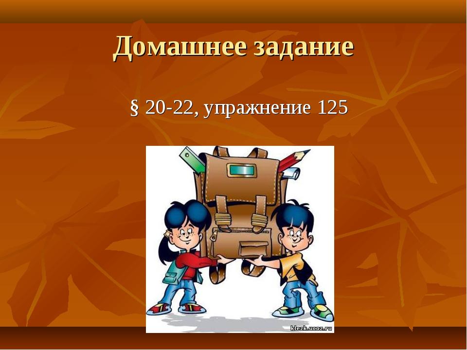 Домашнее задание § 20-22, упражнение 125