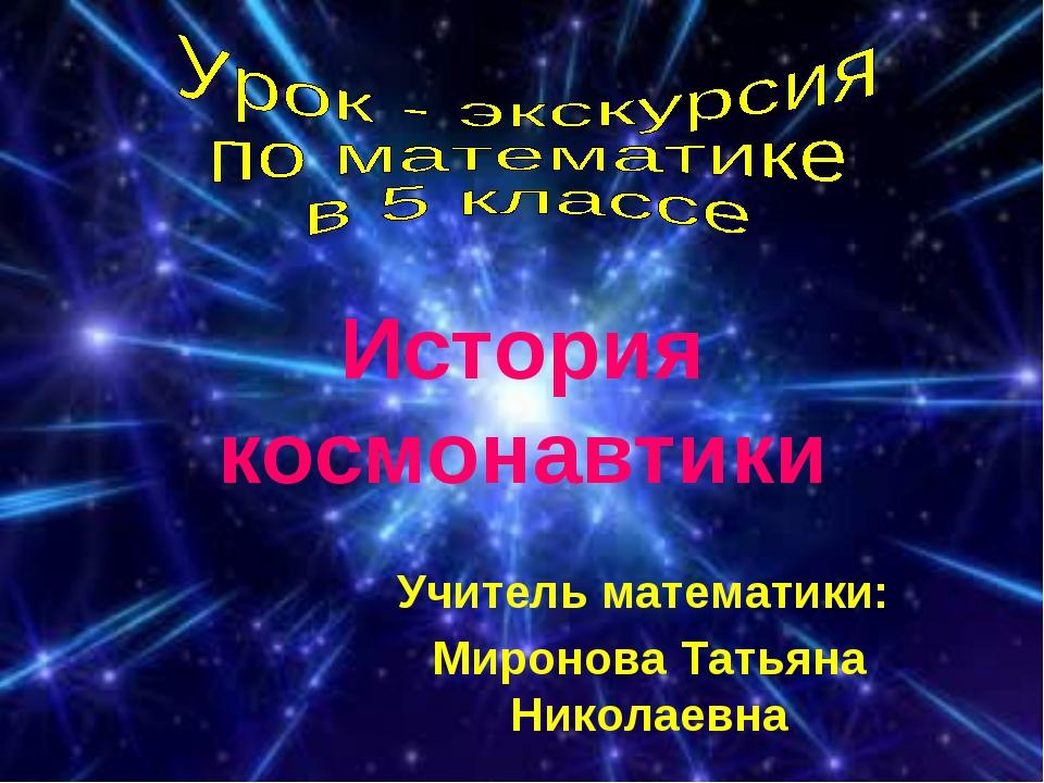 История космонавтики Учитель математики: Миронова Татьяна Николаевна