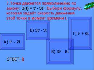 7.Точка движется прямолинейно по закону: S(t) = t3 - 3t2. Выбери формулу, кот