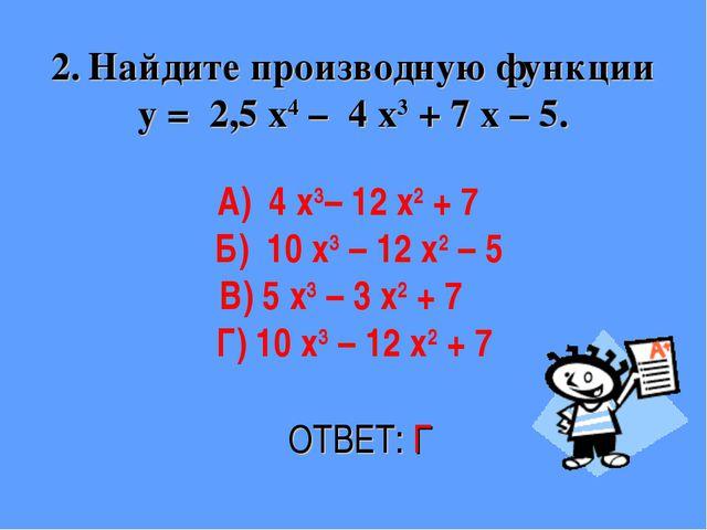 2. Найдите производную функции у = 2,5 х4 – 4 х3 + 7 х – 5. ОТВЕТ: Г А) 4 х3–...