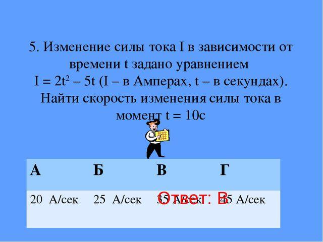 5. Изменение силы тока I в зависимости от времени t задано уравнением I = 2t2...