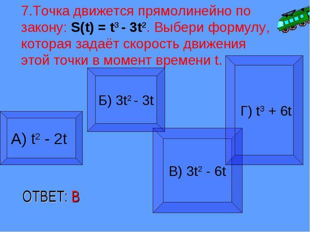 7.Точка движется прямолинейно по закону: S(t) = t3 - 3t2. Выбери формулу, кот...