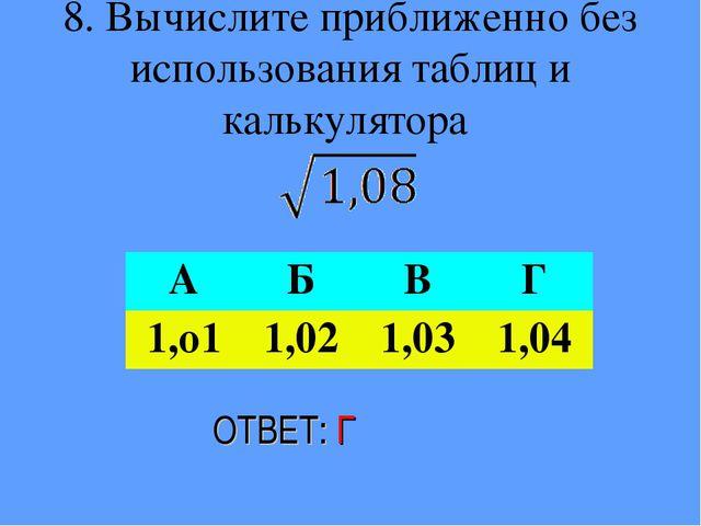 8. Вычислите приближенно без использования таблиц и калькулятора ОТВЕТ: Г АБ...