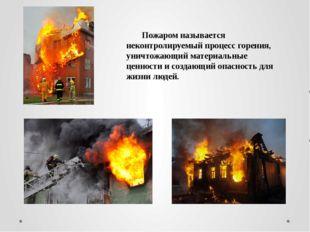 Пожаром называется неконтролируемый процесс горения, уничтожающий материальн